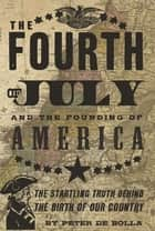 The Fourth of July: and the Founding of America ebook by Peter De Bolla