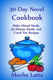 30-Day Novel Cookbook: Make-Ahead Meals, 30-Minute Meals, and Crock Pot Recipes ebook by Mocha Latte