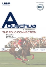 A Quechua - The Polo Connection - How To Start Playing Polo Without Knowing Anything About Horses! ebook by Ary Castilho,Raphael de Oliveira,Uwe Seebacher