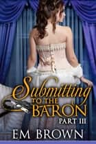 Submitting to the Baron, Part III ebook by Em Brown