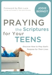 Praying the Scriptures for Your Teenagers - Discover How to Pray God's Purpose for Their Lives ebook by Jodie Berndt,Foreword by Ron Luce