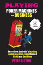 Playing Poker Machines as a Business ebook by Peter Liston