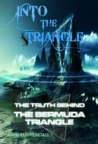 Into The Triangle - The Truth Behind the Bermuda Triangle ebook by John Kuykendall