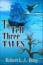 To Tell Three Tales ebook by Robert L J Borg