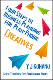 Four Steps to Business Planning for the Plan-Phobic Creative ebook by Y J Kohano