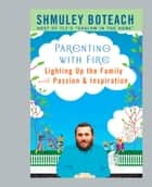 Parenting With Fire - Lighting Up the Family with Passion and Inspiration ebook by Shmuley Boteach