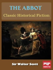 The Abbot: Classic Historical Fiction ebook by Sir Walter Scott