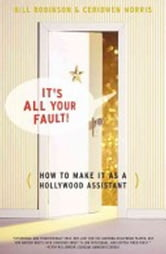 It's All Your Fault - How To Make It as a Hollywood Assistant ebook by Bill Robinson,Ceridwen Morris