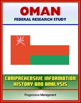 Oman: Federal Research Study with Comprehensive Information, History, and Analysis - Politics, Economy, Military ebook by Progressive Management