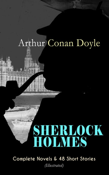 SHERLOCK HOLMES: Complete Novels & 48 Short Stories (Illustrated) - A Study in Scarlet, The Sign of Four, The Hound of the Baskervilles, The Valley of Fear, The Adventures of Sherlock Holmes, The Memoirs of Sherlock Holmes, The Return of Sherlock Holmes, His Last Bow… ebook by Arthur Conan Doyle