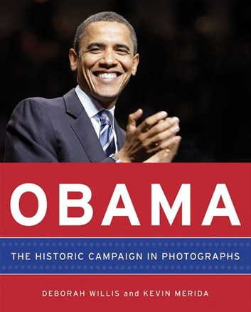 Obama: The Historic Campaign in Photographs ebook by Deborah Willis,Kevin Merida