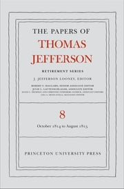 The Papers of Thomas Jefferson, Retirement Series, Volume 8 - 1 October 1814 to 31 August 1815 ebook by Thomas Jefferson,J. Jefferson Looney