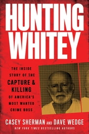Hunting Whitey - The Inside Story of the Capture & Killing of America's Most Wanted Crime Boss ebook by Casey Sherman, Dave Wedge