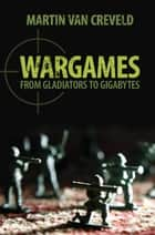 Wargames - From Gladiators to Gigabytes ebook by Martin van Creveld