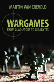 Wargames - From Gladiators to Gigabytes ebook by Professor Martin van Creveld