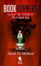 Fire and Ice (Bookburners Season 2 Episode 7) ebook by Amal El-Mohtar, Brian Francis Slattery, Andrea Phillips,...