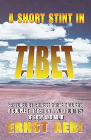 A SHORT STINT IN TIBET - CAPTURED BY CHINESE HORSE SOLDIERS, A COUPLE IS TAKEN ON A WILD JOURNEY OF BODY AND MIND ebook by Ernst Aebi
