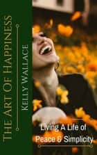 The Art Of Happiness: Living A Life Of Peace And Simplicity ebook by Kelly Wallace