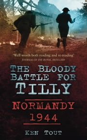 The Bloody Battle for Tilly - Normandy 1944 ebook by Ken Tout