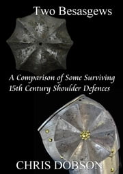 Two Besagews. A Comparison of Some Surviving 15th Century Shoulder Defences ebook by Chris Dobson