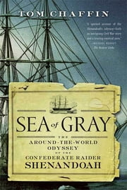 Sea of Gray - The Around-the-World Odyssey of the Confederate Raider Shenandoah ebook by Tom Chaffin