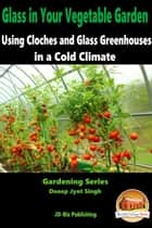 Glass in Your Vegetable Garden: Using Cloches and Glass Greenhouses in a Cold Climate ebook by Dueep Jyot Singh