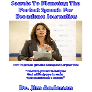 Secrets to Planning the Perfect Speech for Broadcast Journalists - How to Plan to Give the Best Speech of Your Life! audiobook by Dr. Jim Anderson