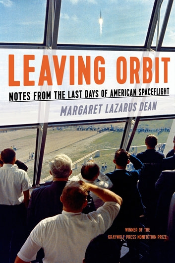Leaving Orbit - Notes from the Last Days of American Spaceflight ebook by Margaret Lazarus Dean