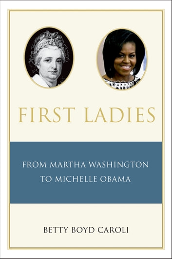 First Ladies - From Martha Washington to Michelle Obama ebook by Betty Caroli