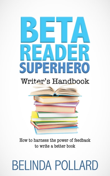 Beta Reader Superhero Writer's Handbook - How to Harness the Power of Feedback to Write a Better Book ebook by Belinda Pollard