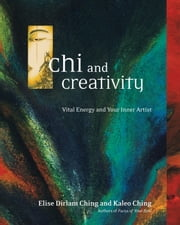 Chi and Creativity - Vital Energy and Your Inner Artist ebook by Elise Dirlam Ching, Kaleo Ching
