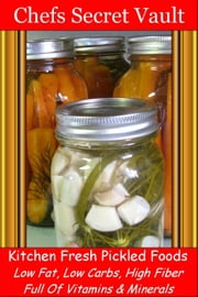 Kitchen Fresh Pickled Foods: Low Fat, Low Carbs, High Fiber Full Of Vitamins & Minerals ebook by Chefs Secret Vault