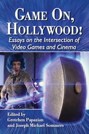 Game On, Hollywood! - Essays on the Intersection of Video Games and Cinema ebook by Gretchen Papazian,Joseph Michael Sommers