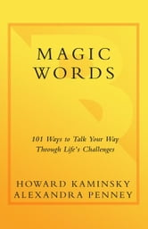 Magic Words - 101 Powerful Ways to Navigate Life's Challenges ebook by Howard Kaminsky,Alexandra Penney