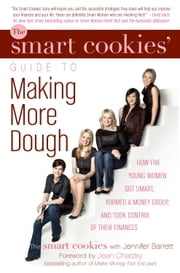 The Smart Cookies' Guide to Making More Dough and Getting Out of Debt - How Five Young Women Got Smart, Formed a Money Group, and Took Control of Their Finances ebook by The Smart Cookies,Jennifer Barrett