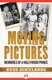 Moving Pictures - Memories of a Hollywood Prince ebook by Budd Schulberg