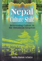 Nepal Culture Shift!: Reinventing Culture in the Himalayan Kingdom ebook by Madhu Raman Acharya