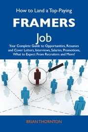 How to Land a Top-Paying Framers Job: Your Complete Guide to Opportunities, Resumes and Cover Letters, Interviews, Salaries, Promotions, What to Expect From Recruiters and More ebook by Thornton Brian