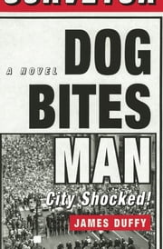 Dog Bites Man: City Shocked - A Novel ebook by James Duffy