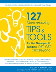 127 More Amazing Tips and Tools for the Therapeutic Toolbox - DBT, CBT and Beyond ebook by Judith Belmont Ms, Lpc