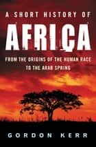 A Short History of Africa - From the Origins of the Human Race to the Arab Spring ebook by Gordon Kerr