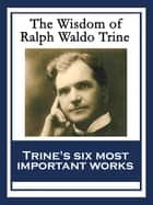 The Wisdom of Ralph Waldo Trine - In Tune With The Infinite; Thoughts I Met on the Highway; What All the World's A-Seeking; A Creed of the Open Road; The Master Key To This Mystical Life Of Ours; The Greatest Thing Ever Known ebook by Ralph Waldo Trine