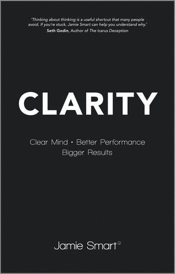Clarity - Clear Mind, Better Performance, Bigger Results ebook by Jamie Smart