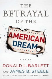 The Betrayal of the American Dream ebook by Donald L. Barlett,James B. Steele