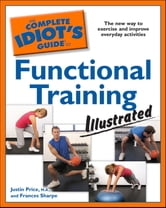 The Complete Idiot's Guide to Functional Training Illustrated ebook by Frances Sharpe,Justin Price MA