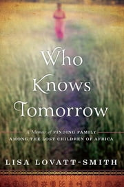 Who Knows Tomorrow - A Memoir of Finding Family among the Lost Children of Africa ebook by Lisa Lovatt-Smith