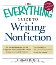 The Everything Guide to Writing Nonfiction: All You Need to Write and Sell Exceptional Nonfiction Books, Articles, Essays, Reviews, and Memoirs ebook by Bank, Richard D.