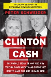Clinton Cash - The Untold Story of How and Why Foreign Governments and Businesses Helped Make Bill and Hillary Rich ebook by Peter Schweizer