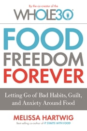 Food Freedom Forever - Letting Go of Bad Habits, Guilt, and Anxiety Around Food by the Co-Creator of the Whole30 ebook by Melissa Hartwig