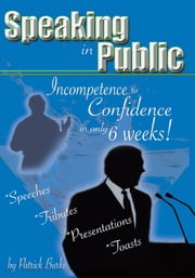 Speaking in Public - Incompetence to Confidence in only 6 weeks! ebook by Patrick Burke